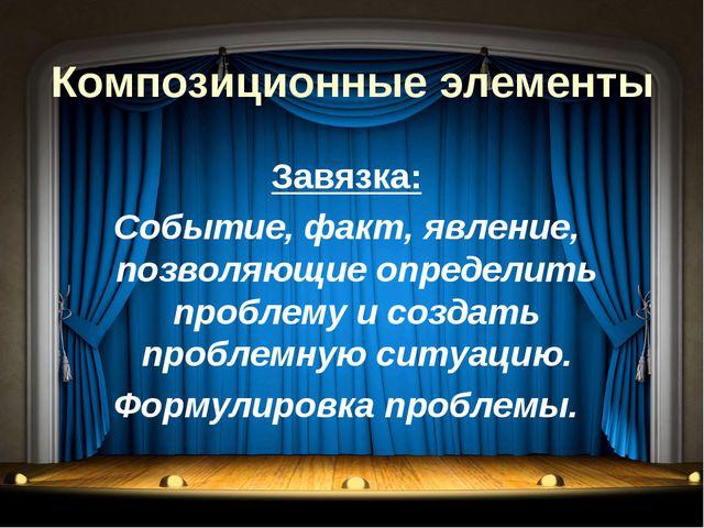 Композиционные элементы Завязка: Событие, факт, явление, позволяющие определи...