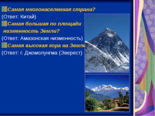 Самая многонаселенная страна? (Ответ: Китай) Самая большая по площади низменн