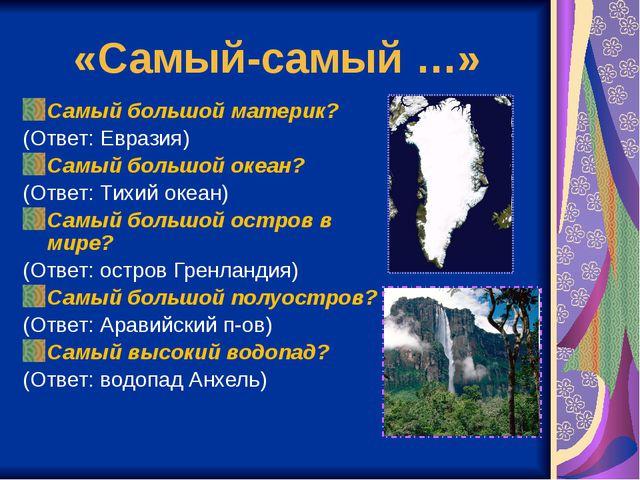 «Самый-самый …» Самый большой материк? (Ответ: Евразия) Самый большой океан?...