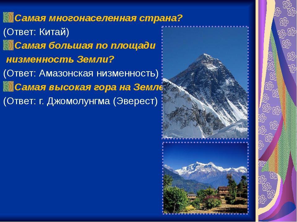 Самая многонаселенная страна? (Ответ: Китай) Самая большая по площади низменн...