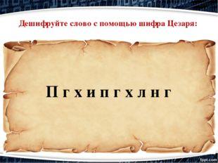 П г х и п г х л н г Дешифруйте слово с помощью шифра Цезаря: