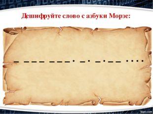 – – – – – – – · – · – · – – · · · · Дешифруйте слово с азбуки Морзе: