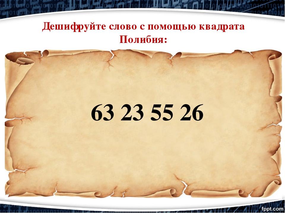 63 23 55 26 Дешифруйте слово с помощью квадрата Полибия: