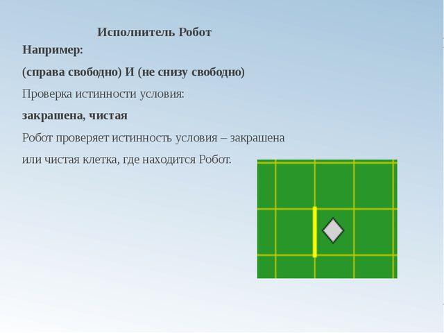 Исполнитель Робот Например: (справа свободно) И (не снизу свободно) Проверка...