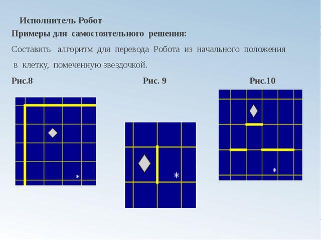 Исполнитель Робот Примеры для самостоятельного решения: Составить алгоритм дл...