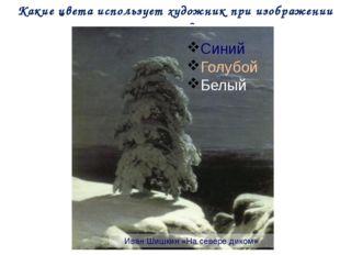 Какие цвета использует художник при изображении зимы? Иван Шишкин «На севере