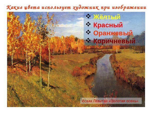 Какие цвета использует художник при изображении осени? Исаак Левитан «Золотая...