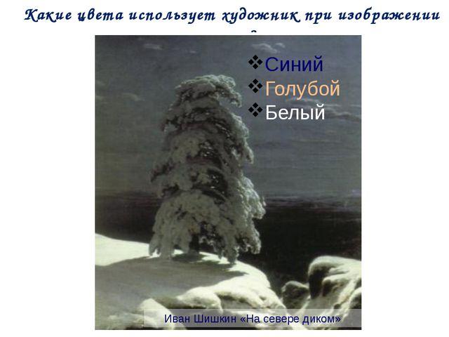 Какие цвета использует художник при изображении зимы? Иван Шишкин «На севере...