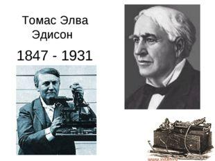 1847 - 1931 Томас Элва Эдисон