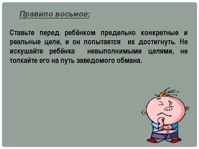 Правило восьмое: Ставьте перед ребёнком предельно конкретные и реальные цели,...