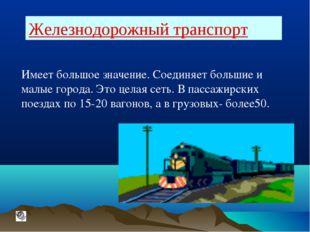 Железнодорожный транспорт Имеет большое значение. Соединяет большие и малые г