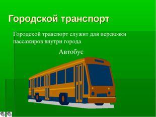 Городской транспорт Автобус Городской транспорт служит для перевозки пассажир