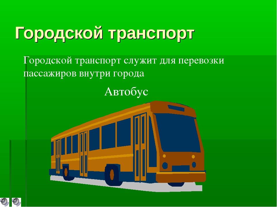 Городской транспорт Автобус Городской транспорт служит для перевозки пассажир...