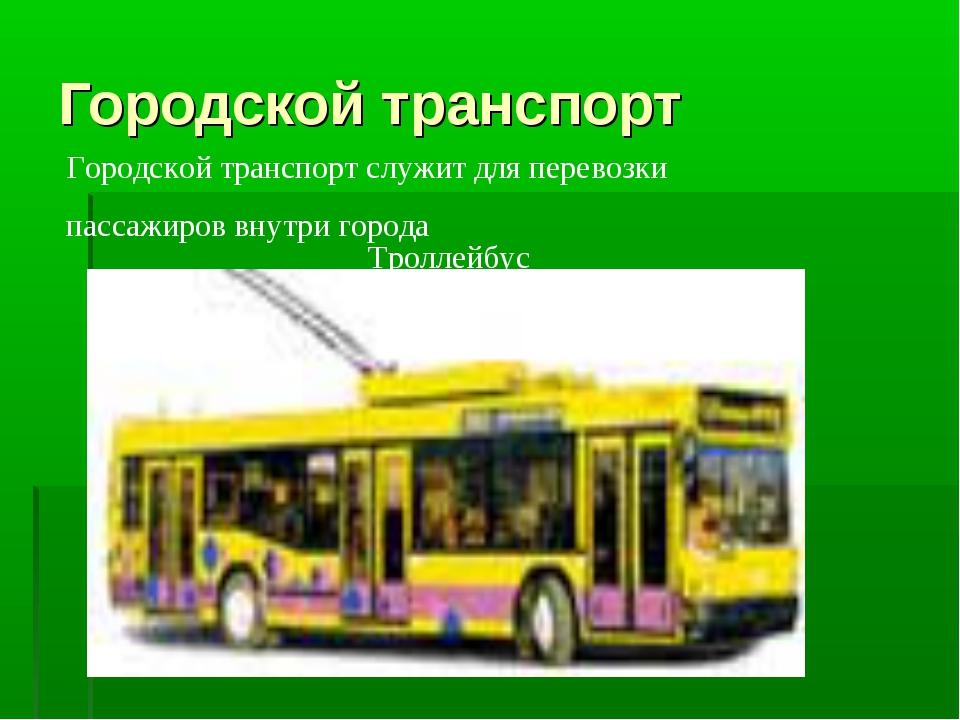 Городской транспорт Троллейбус Городской транспорт служит для перевозки пасса...