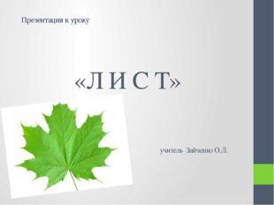 «Л И С Т» учитель Зайченко О.Л. Презентация к уроку