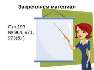 Закрепляем материал Стр.193 № 964, 971, 973(б,г)