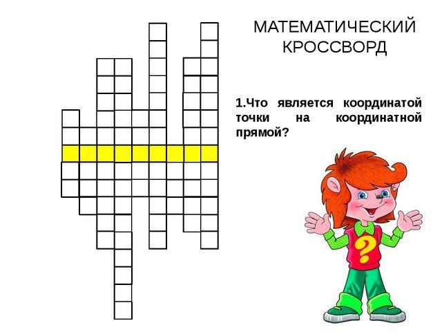 МАТЕМАТИЧЕСКИЙ КРОССВОРД 1.Что является координатой точки на координатной пр...