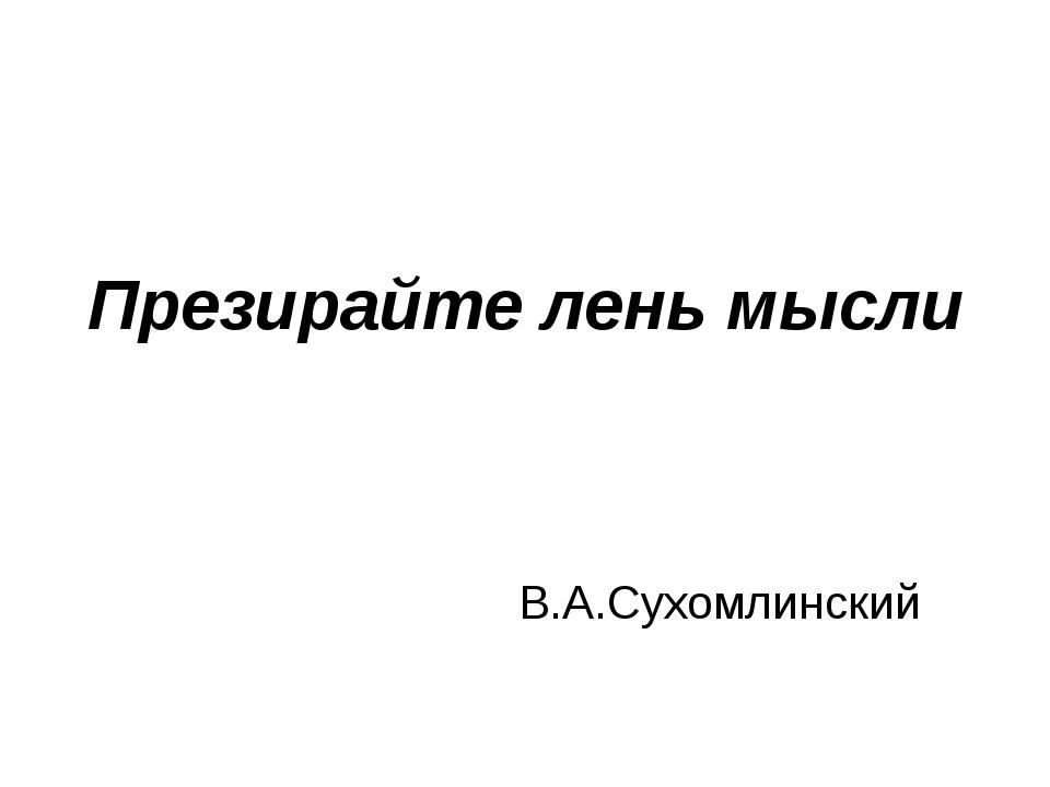 Презирайте лень мысли В.А.Сухомлинский