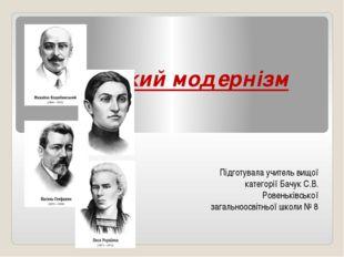 Український модернізм Підготувала учитель вищої категорії Бачук С.В. Ровеньк