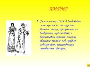 АМПИР Стиль ампир (XIX в.) освободил женское тело от корсета. Платье легкое,