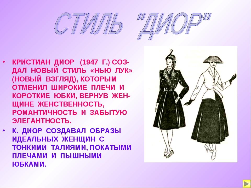 КРИСТИАН ДИОР (1947 Г.) СОЗ-ДАЛ НОВЫЙ СТИЛЬ «НЬЮ ЛУК» (НОВЫЙ ВЗГЛЯД), КОТОРЫМ...