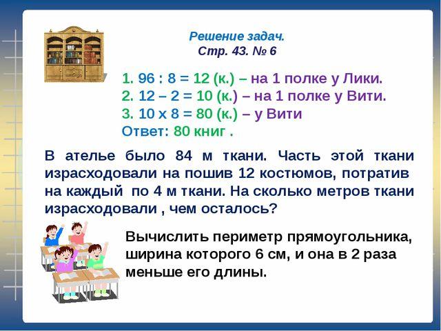 Решение задач. Стр. 43. № 6 1. 96 : 8 = 12 (к.) – на 1 полке у Лики. 2. 12 –...