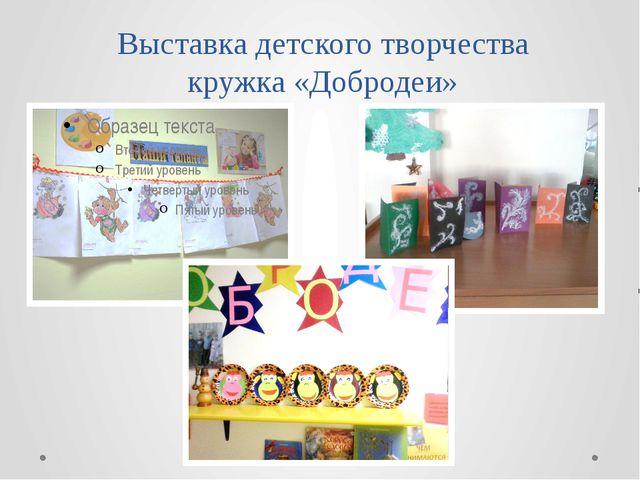Выставка детского творчества кружка «Добродеи»