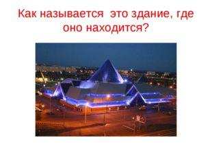 Как называется это здание, где оно находится?