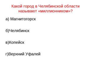 Какой город в Челябинской области называют «миллионником»? а) Магнитогорск б)