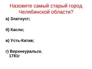 Назовите самый старый город Челябинской области? а) Златоуст; б) Касли; в) Ус