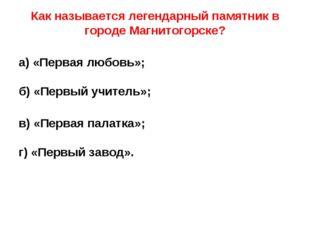 Как называется легендарный памятник в городе Магнитогорске? а) «Первая любов
