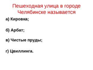 Пешеходная улица в городе Челябинске называется а) Кировка; б) Арбат; в) Чист