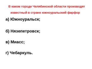 В каком городе Челябинской области производят известный в стране южноуральск
