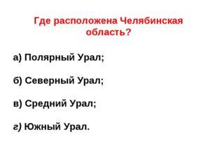 Где расположена Челябинская область?  а) Полярный Урал; б) Северный Урал; в
