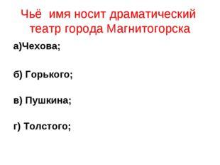 Чьё имя носит драматический театр города Магнитогорска а)Чехова; б) Горького;