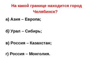 На какой границе находится город Челябинск? а) Азия – Европа; б) Урал – Сиби