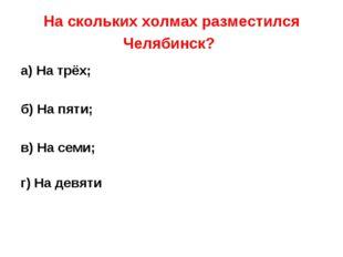 На скольких холмах разместился Челябинск? а) На трёх; б) На пяти; в) На семи;