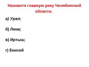 Назовите главную реку Челябинской области. а) Урал; б) Лена; в) Иртыш; г) Ени