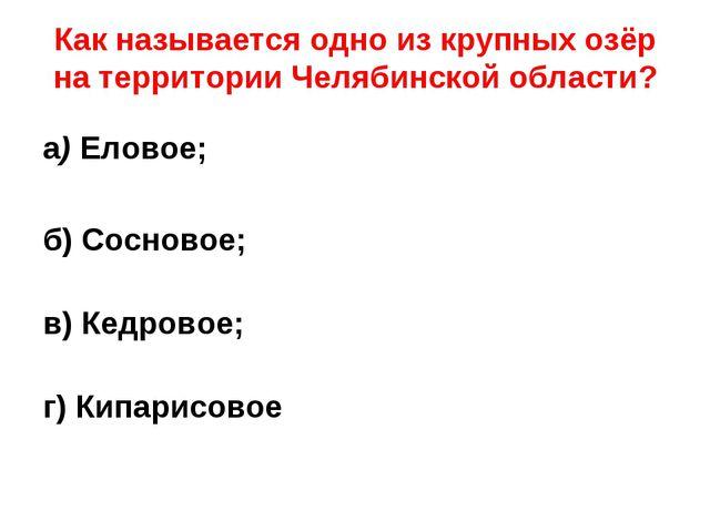 Как называется одно из крупных озёр на территории Челябинской области? а) Ел...