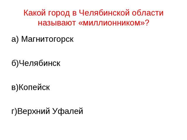 Какой город в Челябинской области называют «миллионником»? а) Магнитогорск б)...