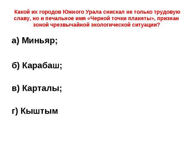 Какой их городов Южного Урала снискал не только трудовую славу, но и печальн...