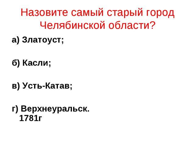 Назовите самый старый город Челябинской области? а) Златоуст; б) Касли; в) Ус...