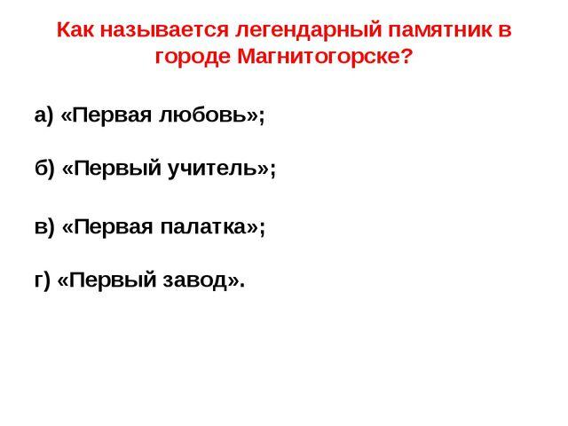 Как называется легендарный памятник в городе Магнитогорске? а) «Первая любов...