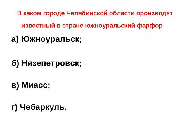 В каком городе Челябинской области производят известный в стране южноуральск...