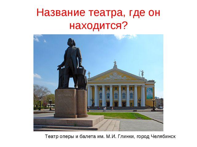 Название театра, где он находится? Театр оперы и балета им. М.И. Глинки, горо...