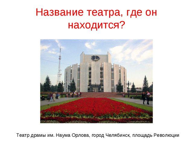 Название театра, где он находится? Театр драмы им. Наума Орлова, город Челяби...