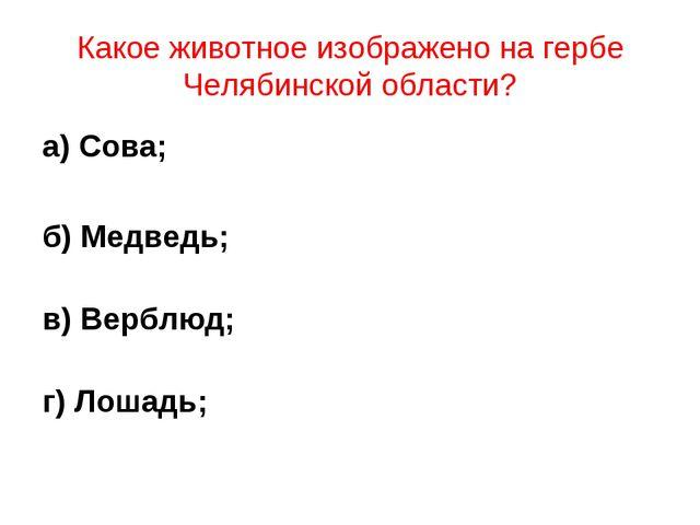 Какое животное изображено на гербе Челябинской области? а) Сова; б) Медведь;...