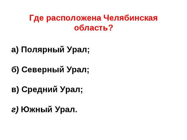 Где расположена Челябинская область?  а) Полярный Урал; б) Северный Урал; в...