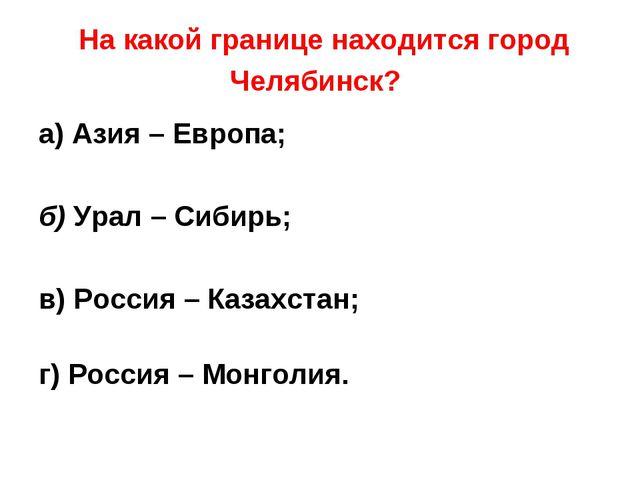 На какой границе находится город Челябинск? а) Азия – Европа; б) Урал – Сиби...