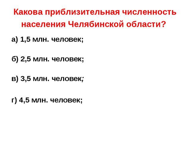 Какова приблизительная численность населения Челябинской области? а) 1,5 млн....